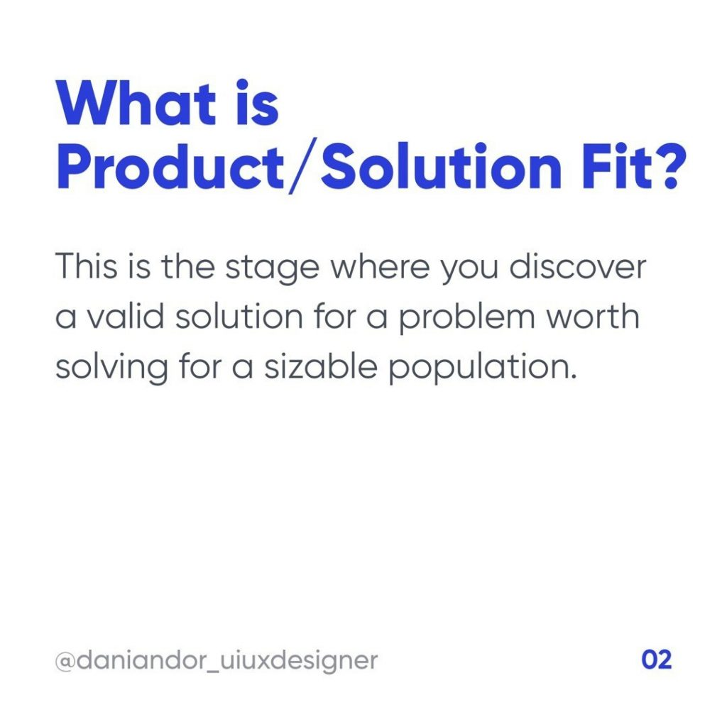 What is Product / Solution Fit?  This is the stage where you discover a valid solution for a problem worth solving for a sizable population.