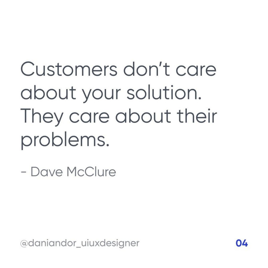 Customers don't care about your solution. They care about their problems. – Dave McClure