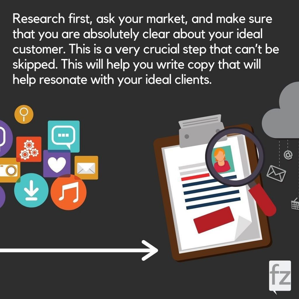 Research first, ask your market, and make sure that you are absolutely clear about your ideal customer. This is a very crucial step that can't be skipped. This will help you write copy that will help resonate with your ideal clients.
