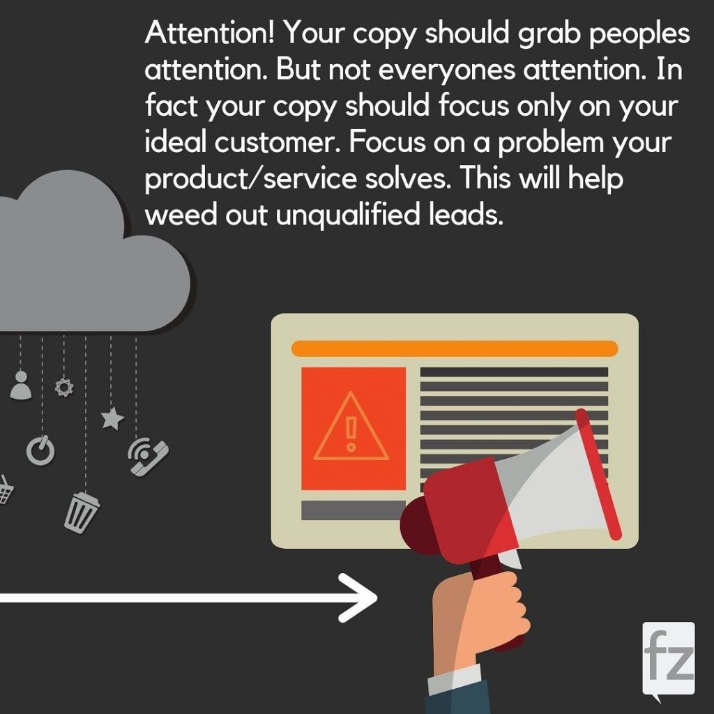 Attention! your copy should grab peoples attention. But not everyones attention. In fact your copy should focus only on your ideal customer. Focus on a problem your product/service solves. This will help weed out unqualified leads.