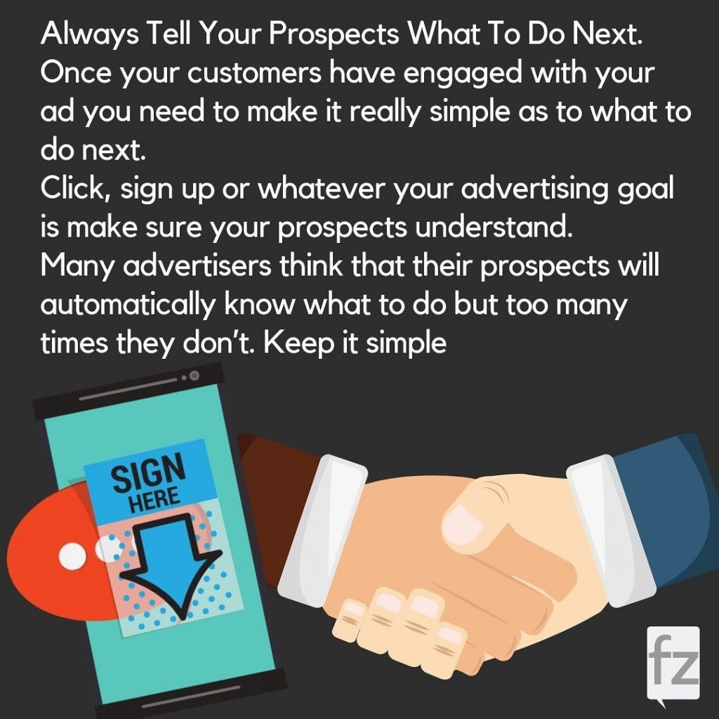 Always Tell Your Prospects What To Do Next. Once your customers have engaged with your ad you need to make it really simple as to what to do next. Click, sign up or whatever your advertising goal is make sure your prospects understand. Many advertisers think that their prospects will automatically know what to do but too many times they don't. Keep it simple.