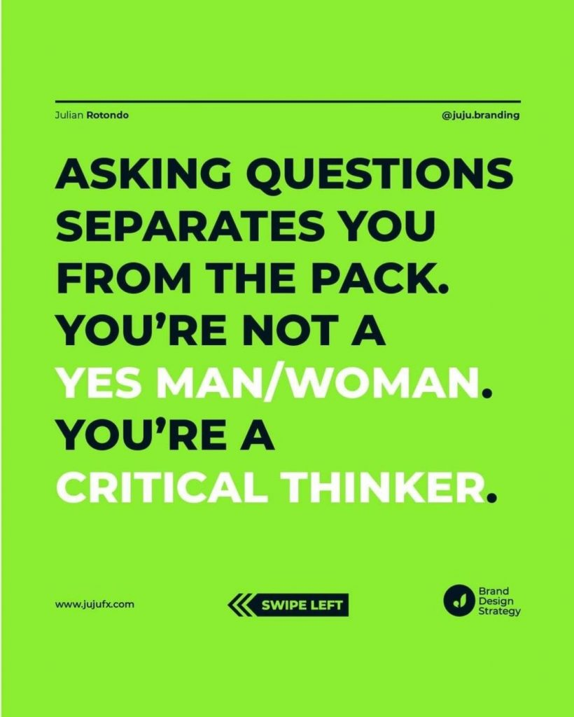 Asking questions separates you from the pack. Yes man/woman. You're a Critical Thinker.