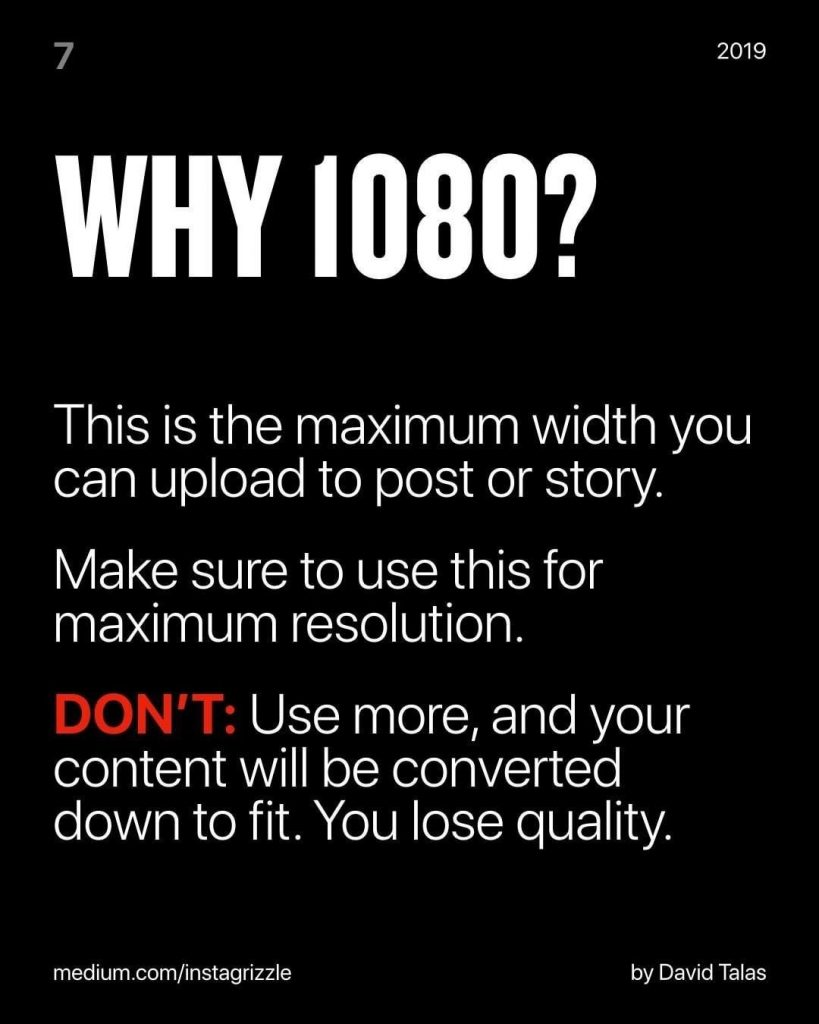 Why 1080?  This is the maximum width you can upload to post or story.  Make sure to use this for maximum resolution.  DON'T: Use more, and your content will be converted down to fit. You lose quality.