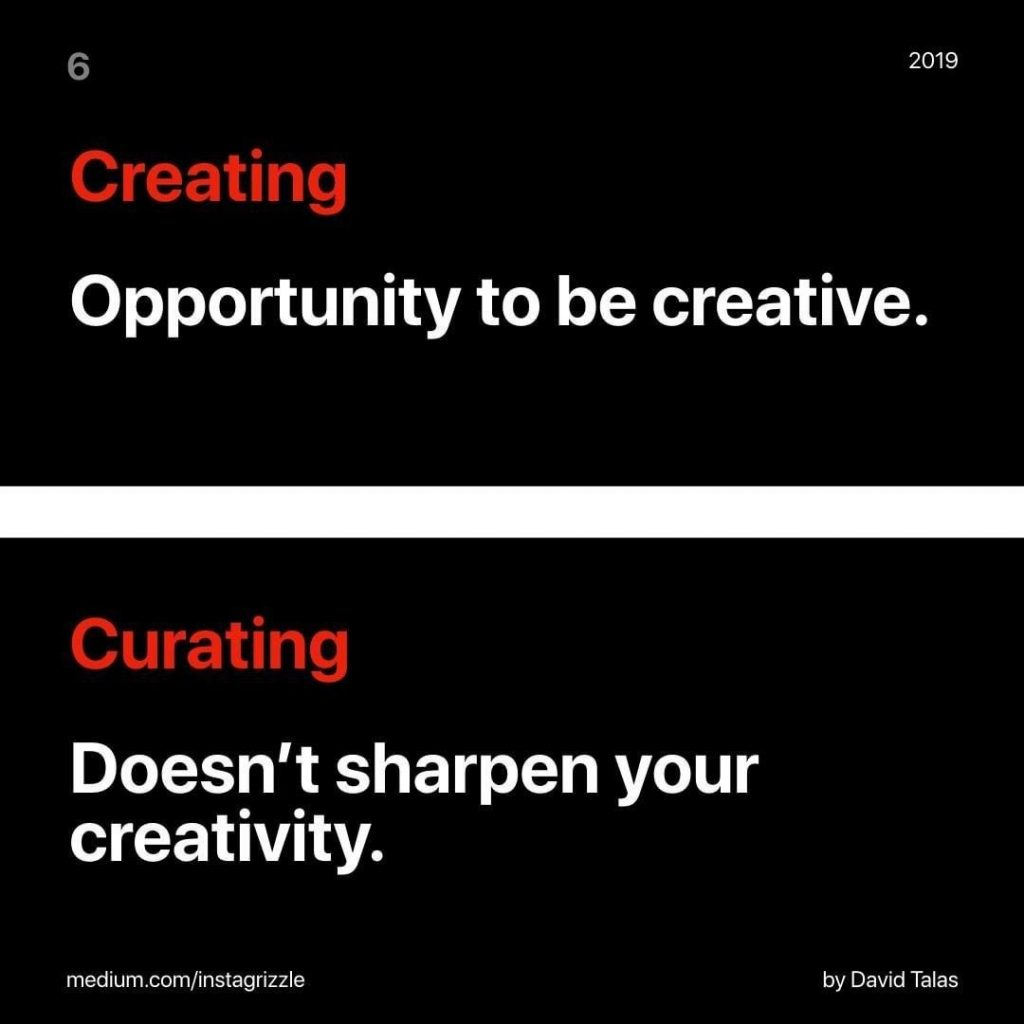 Creating Opportunity to be creative.  Curating Doesn't sharpen your creativity.