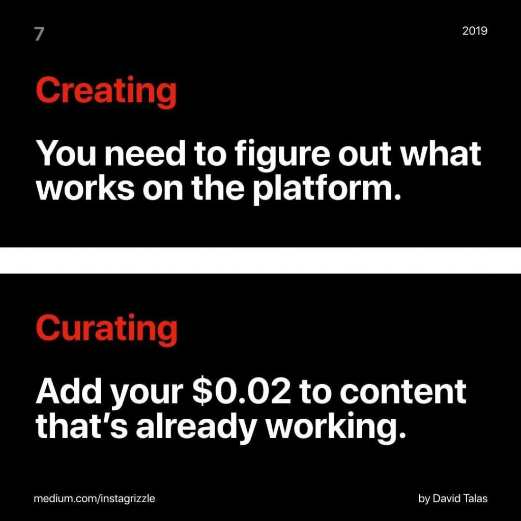 Creating You need to figure out what works on the platform.  Curating Add your $0.02 to content that's already working.