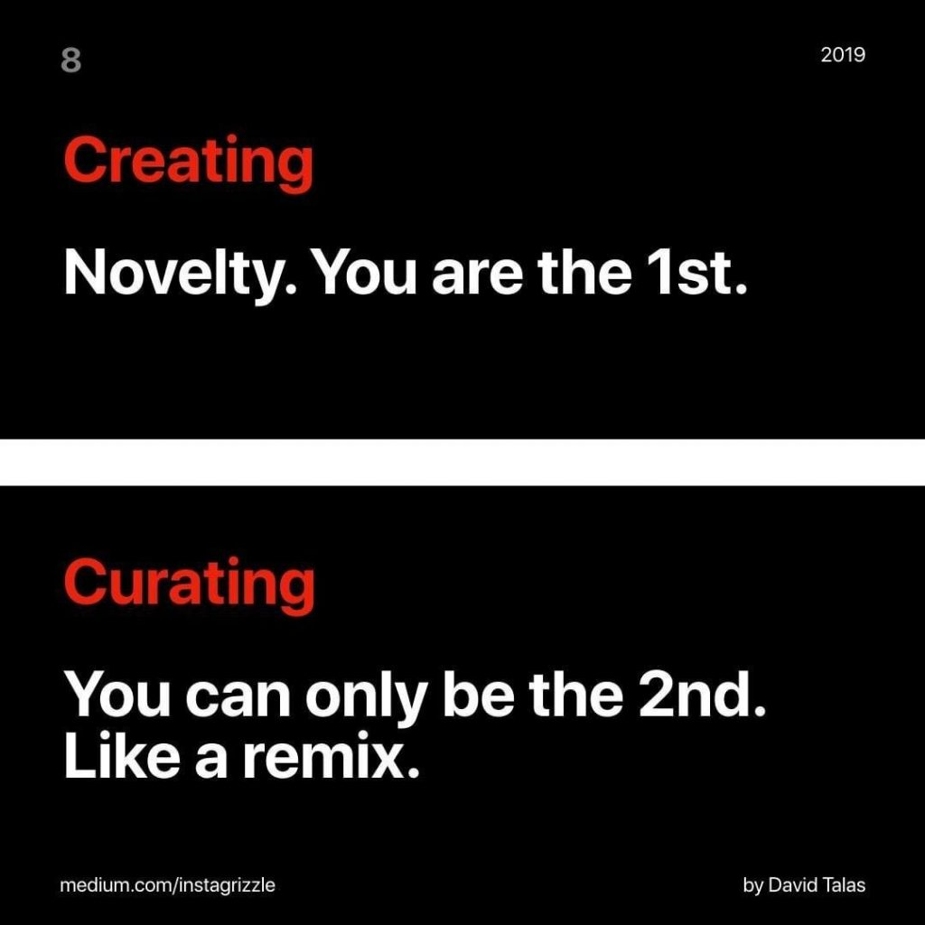 Creating Novelty. You are the 1st.  Curating You can only be the 2nd. Like a remix.