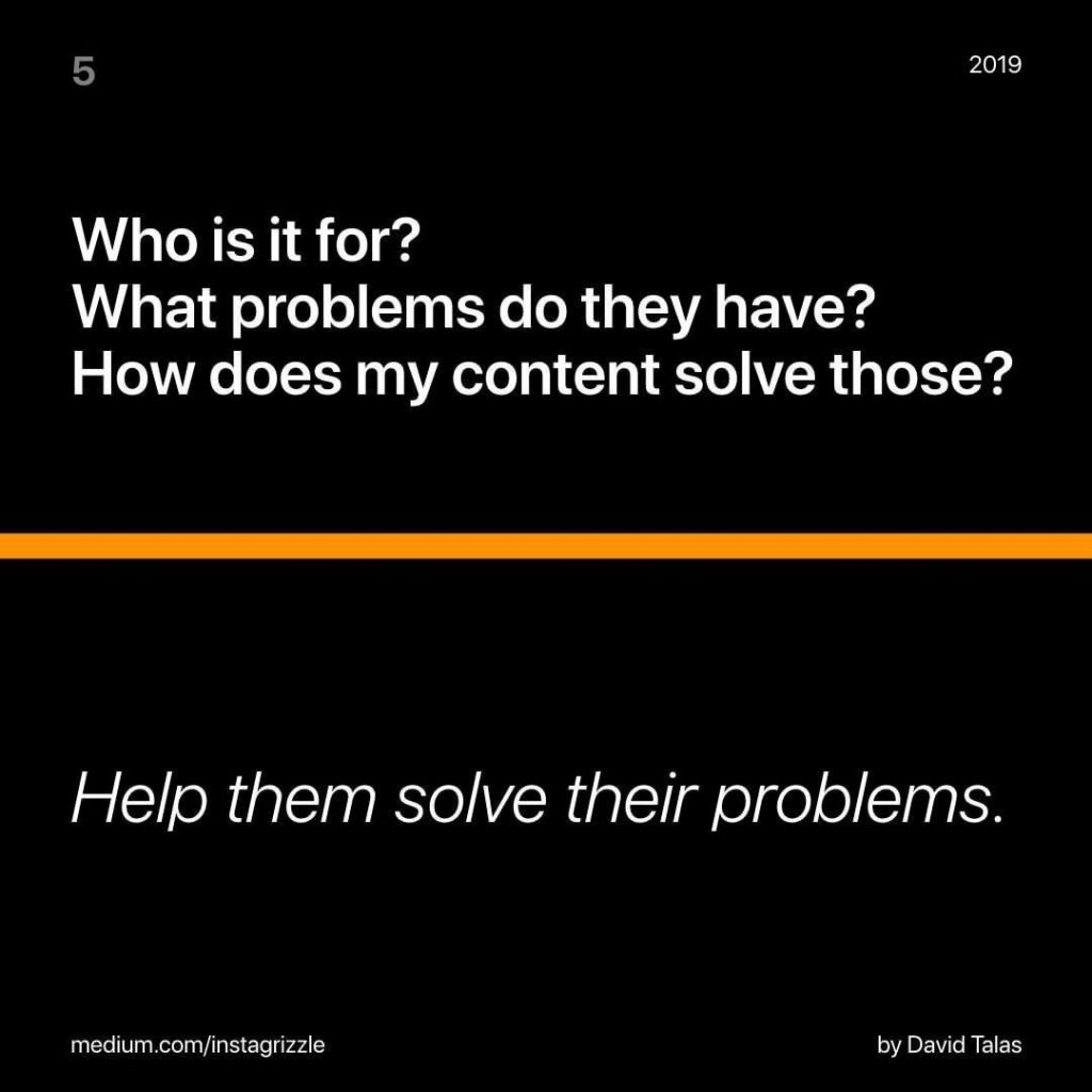 Who is it for? What problems do they have? How does my content solve those? Help them solve their problems.