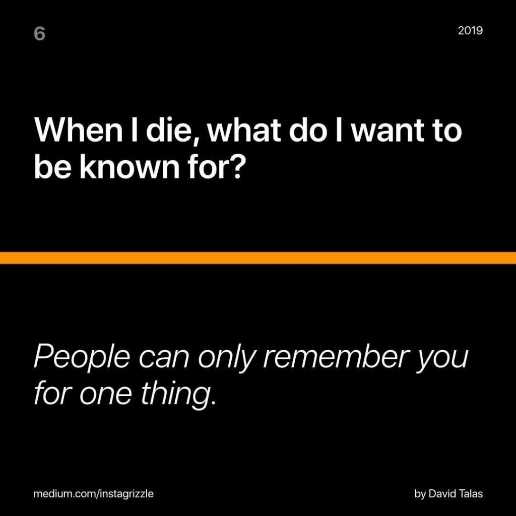 When I die, what do I want to be known for? People can only remember you for one thing.