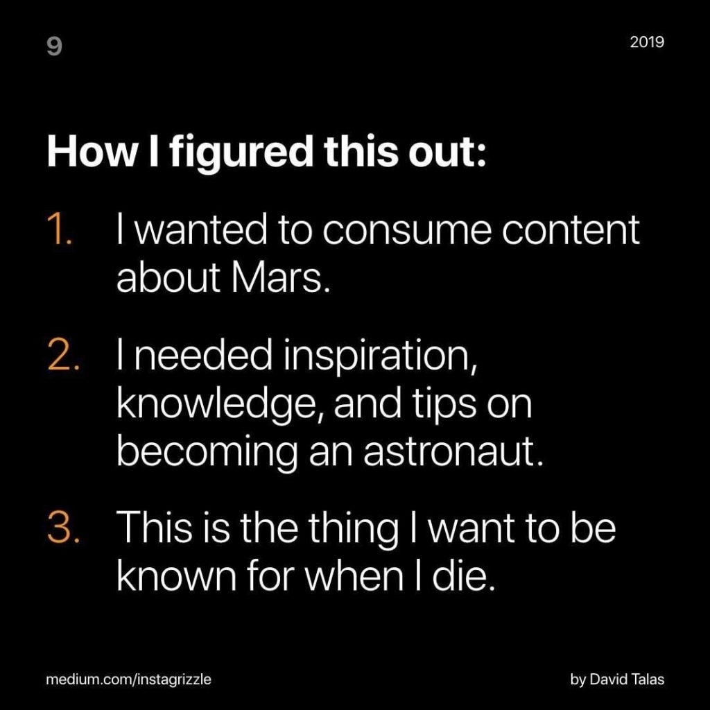How I figured this out:  1. I wanted to consume content about Mars. 2. I need inspiration, knowledge, and tips on becoming an astronaut. 3. This is the thing I want to be known for when I die.