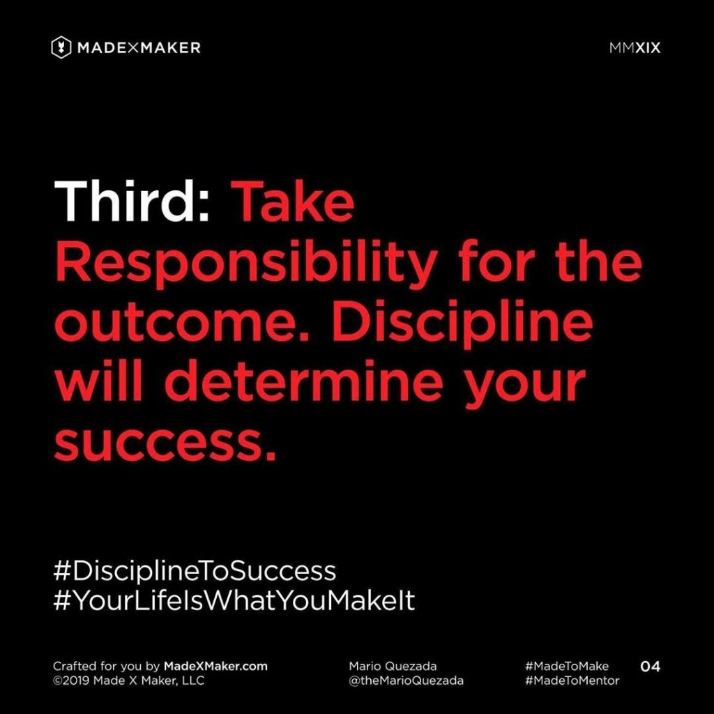 Third: Take Responsibility for the outcome. Discipline will determine your success.