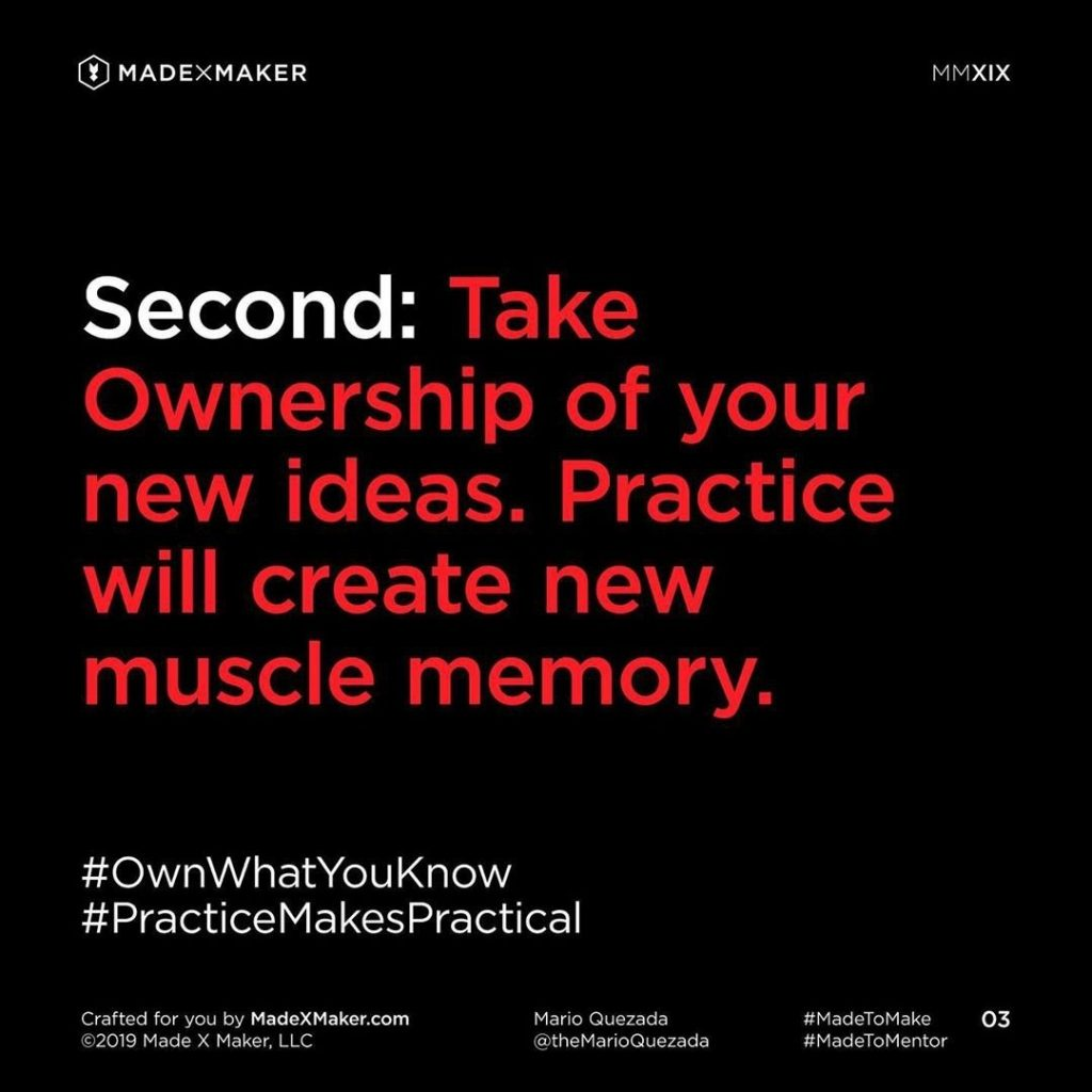 Second: Take Ownership of your new ideas. Practice will create new muscle memory.
