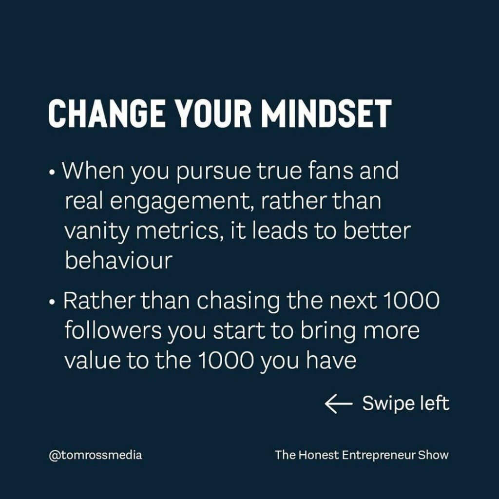 CHANGE YOUR MINDSET  • When you pursue true fans and real engagement, rather than vanity metrics, it leads to better behaviour  • Rather than chasing the next 1000 followers you start to bring more value to the 1000 you have