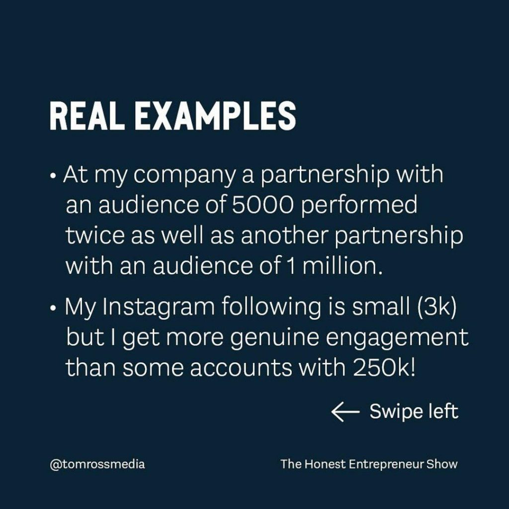 REAL EXAMPLES  • At my company a partnership with an audience of 5000 performed twice as well as another partnership with an audience of 1 million. • My Instagram following is small (3k) but I get more genuine engagement than some accounts with 250k!