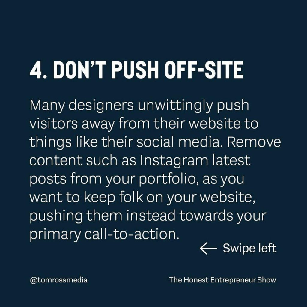 DON'T PUSN OFF-SITE  Many designers unwittingly push visitors away from their website to things like their social media. Remove content such as lnstagram latest posts from your portfolio, as you want to keep folk on your website pushing them instead towards your primary call-to-action