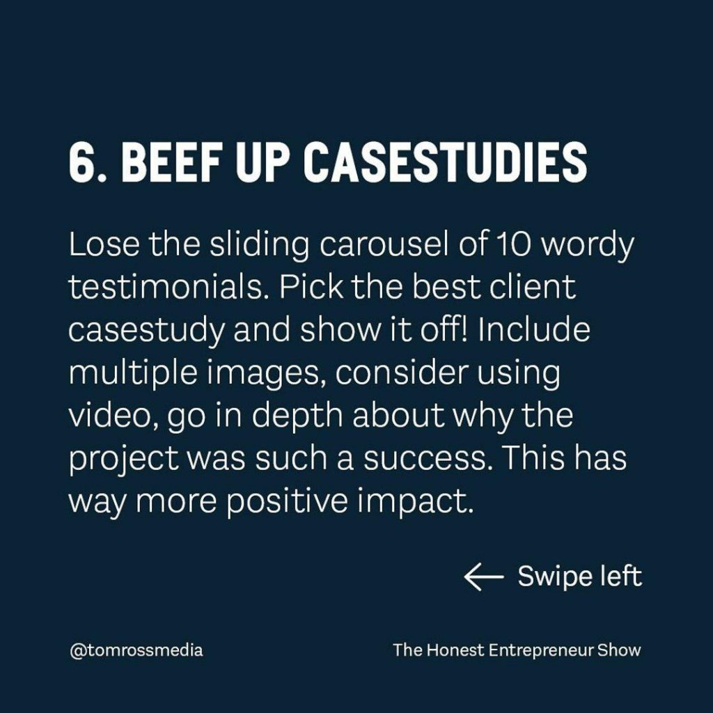 BEEF UP CASESTUDIES  Lose the sliding carousel of 10 wordy testimonials. Pick the best client casestudy and show it off! include multiple images, consider using video, go in depth about why the project was such a success. This has a way more positive impact.