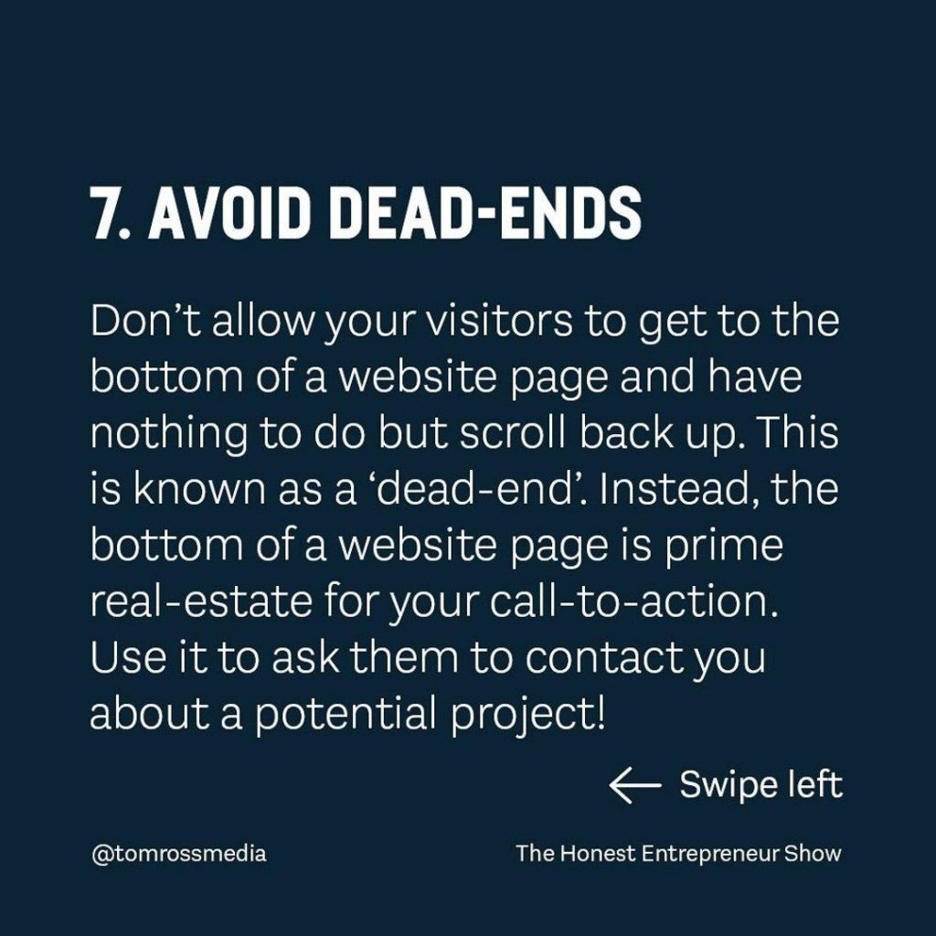 AVOID DEAD-ENDS  Don't allow your visitors to get to the bottom of a website page and have nothing to do but scroll back up.This is known as a 'dead-end'. lnstead,the bottom of a website page is prime real-estate for your call-to-action. use it to ask them to contact you about a potential project!