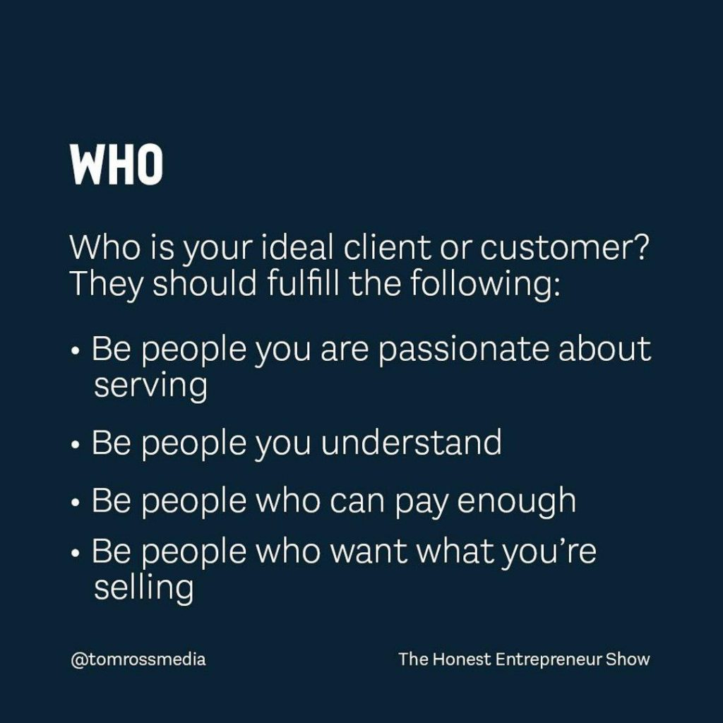 WHO  Who is your ideal client or customer? They should fulfill the following: Be people you are passionate about serving Be people you understand Be people who can pay enough Be people who want what you're selling