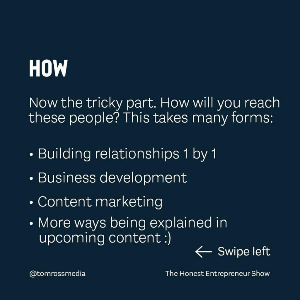 HOW  Now the tricky part. How will you reach these people? This takes many forms: Building relationships 1 by 1 Business development Content marketing More ways being explained in upcoming content :)
