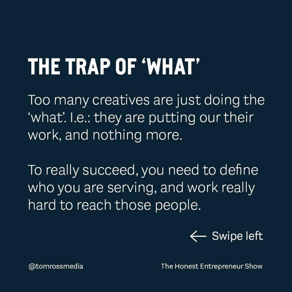 THE TRAP OF 'WHAT' Too many creatives are just doing the 'what'. l.e.: they are putting our their work, and nothing more. To really succeed,you need to define who you are seving, and work really hard to reach those people