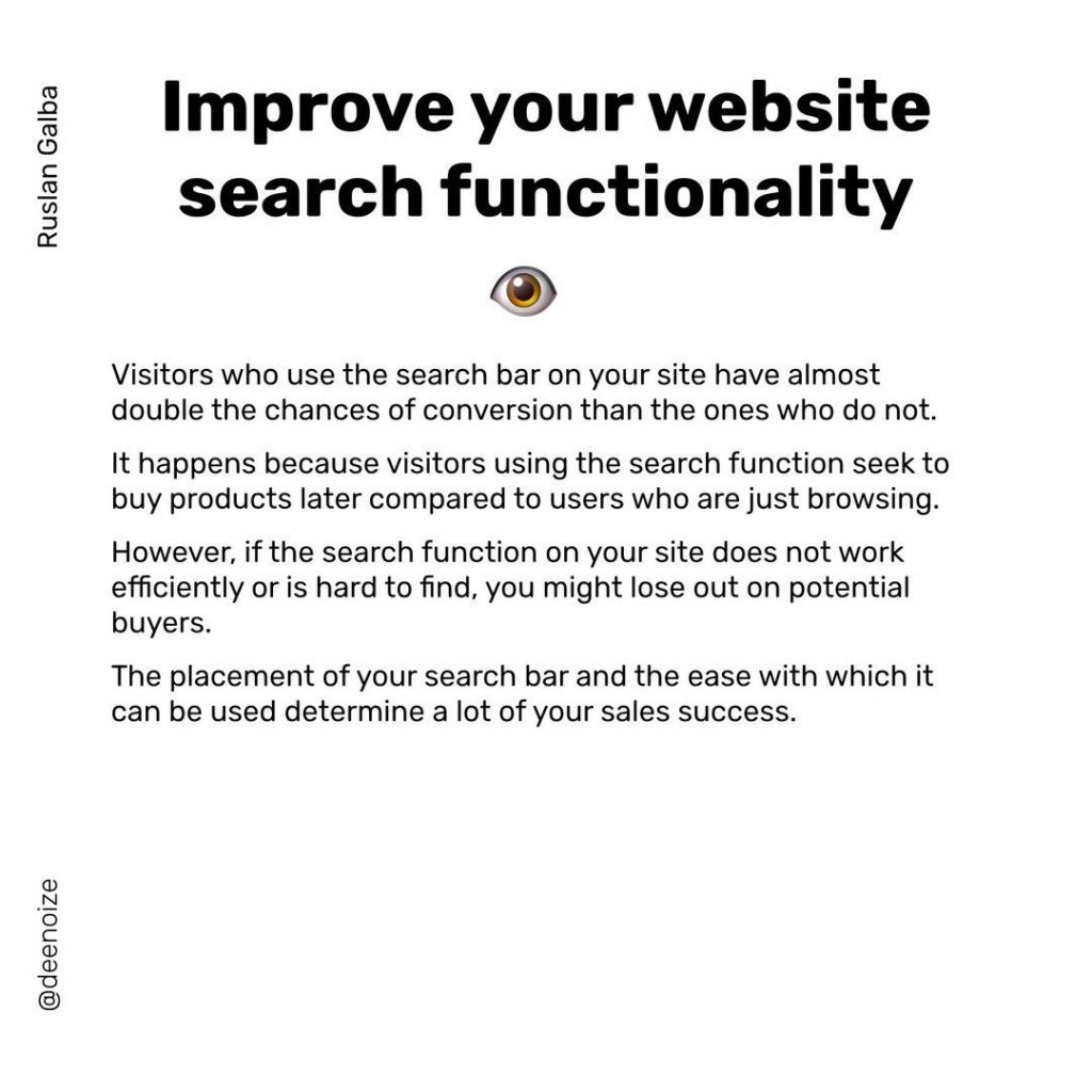 lmprove your website search functionality  Visitors who use the search bar on your site have almost double the chances of conversion than the ones who do not. lt happens because visitors using the search function seek to buy products later compared to users who are just browsing. However, if the search function on your site does not work efficiently or is hard to find, you might lose out on potential buyers. The placement of your search bar and the ease with which it can be used determine a lot of your sales success.