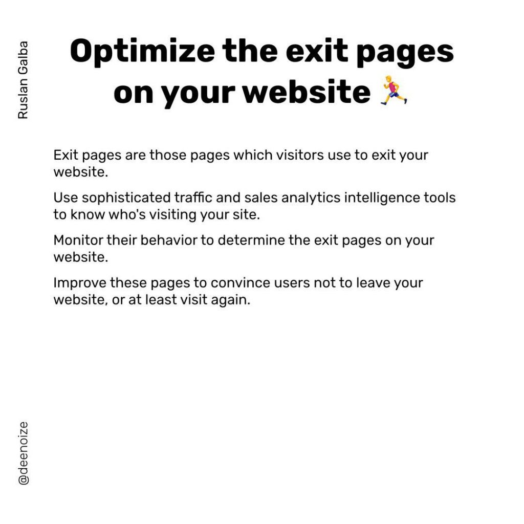 Optimize the exit pages on yourwebsite  Exit pages are those pages which visitors use to exit your website. Use sophisticated traffic and sales analytics intelligence tools to know who's visiting your site.  Monitor their behavior to determine the exit pages on your website.  lmprove these pages to convince users not to leave your website, or at least visit again