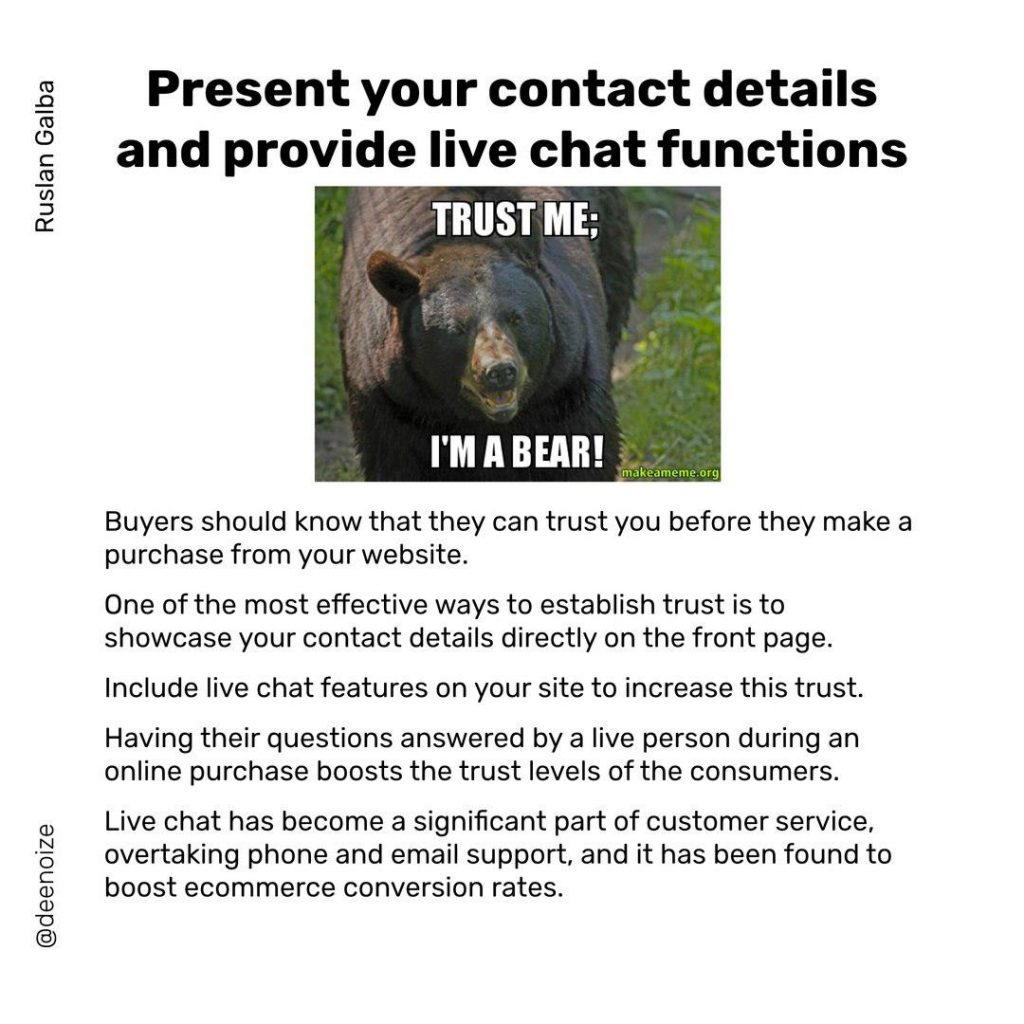 Present your contact details and provide live chat functions  Buyers should know that they can trust you before they make a purchase from your website. One of the most effective ways to establish trust is to showcase your contact details directly on the front page. lnclude live chat features on your site to increase this trust. Having their questions answered by a live person during an online purchase boosts the trust levels of the consumers. Live chat has become a significant part of customer service, overtaking phone and email support, and it has been found to boost ecommerce conversion rates.