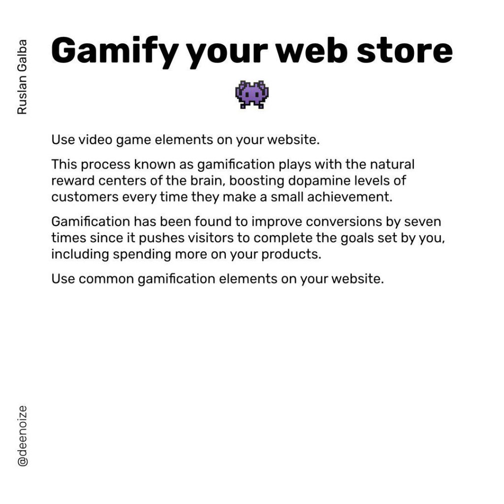 Gamifyyour web store  Use video game elements on your website. This process known as gamification plays with the natural reward centers of the brain, boosting dopamine levels of customers every time they make a small achievement. Gamification has been found to improve conversions by seven times since it pushes visitors to complete the goals set by you including spending more on your products. Use common gamification elements on your website.