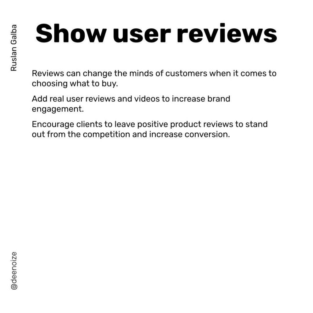 Show user reviews  Reviews can change the minds of customers when it comes to choosing what to buy. Add real user reviews and videos to increase brand engagement. Encourage clients to leave positive product reviews to stand out from the competition and increase conversion.