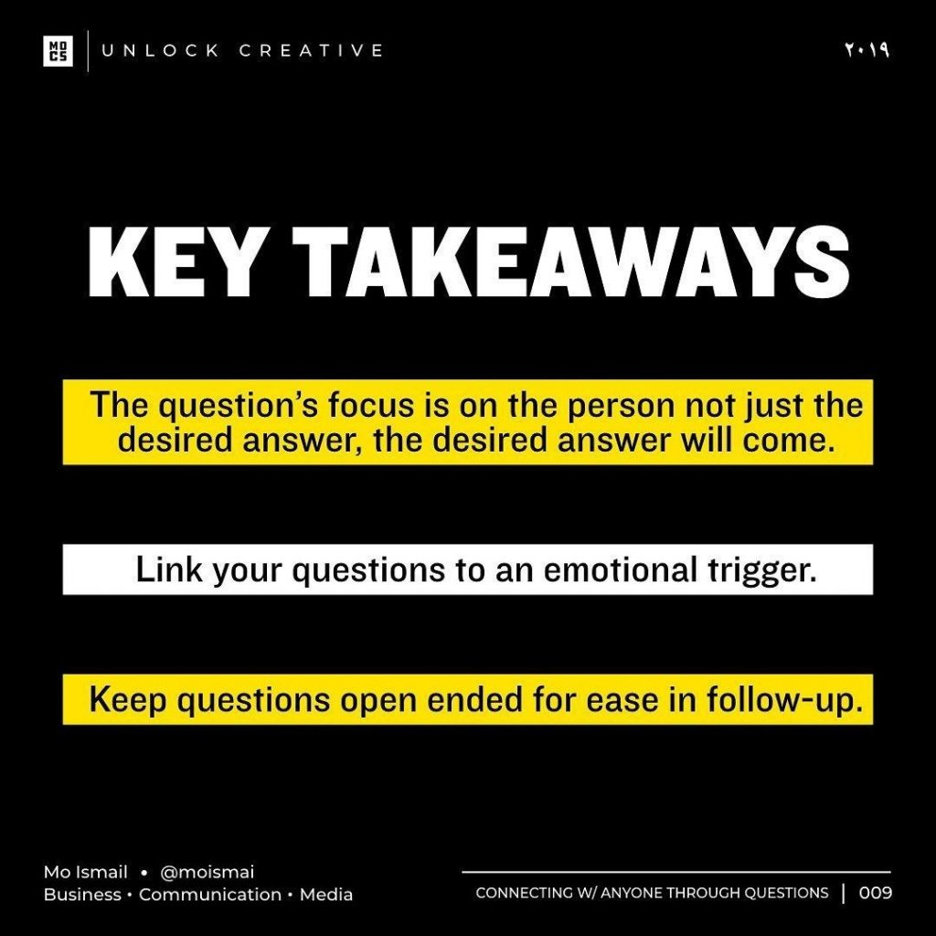 Key takeaways  The question's focus is on the person not just the desired answer, the desired answer will come. Link your questions to an emotional trigger Keep questions open ended for ease in follow-up
