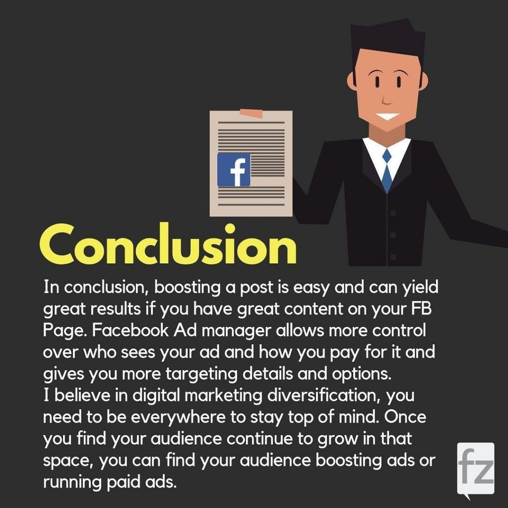 Conclusion  In conclusion, boosting a post is easy and can yield great results if you have great content on your FB Page. Facebook Ad manager allows more control over who sees your ad and how you pay for it and gives you more targeting details and options. I believe in digital marketing diversification, you need to be everywhere to stay top of mind. Once you find your audience continue to grow in that space, you can find your audience boosting ads or running paid ads.