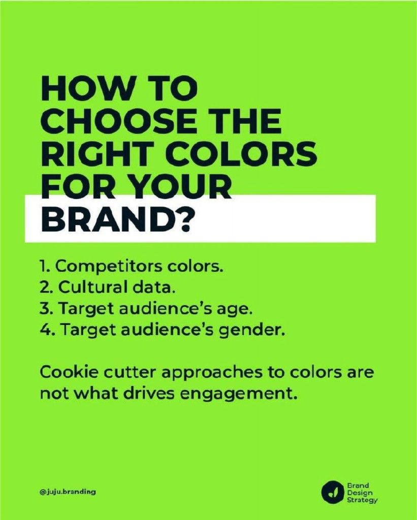 HOW TO CHOOSE THE RIGHT COLORS FOR YOUR BRAND?  1. Competitors colors. 2. Cultural data. 3. Target audience's age. 4. Target audience's gender.  Cookie cutter approaches to colors are not what drives engagement.