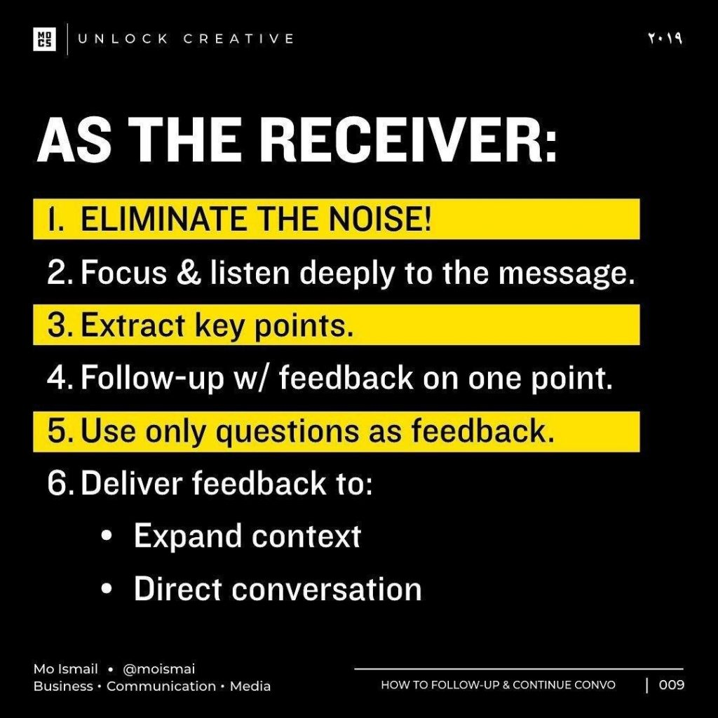 AS THE RECEIVER:  1. ELIMINATE THE NOISE!  2. Focus & listen deeply to the message.  3. Extract key points.  4. Follow-up w/ feedback on one point.  6. Deliver feedback to: • Expand context • Direct conversation