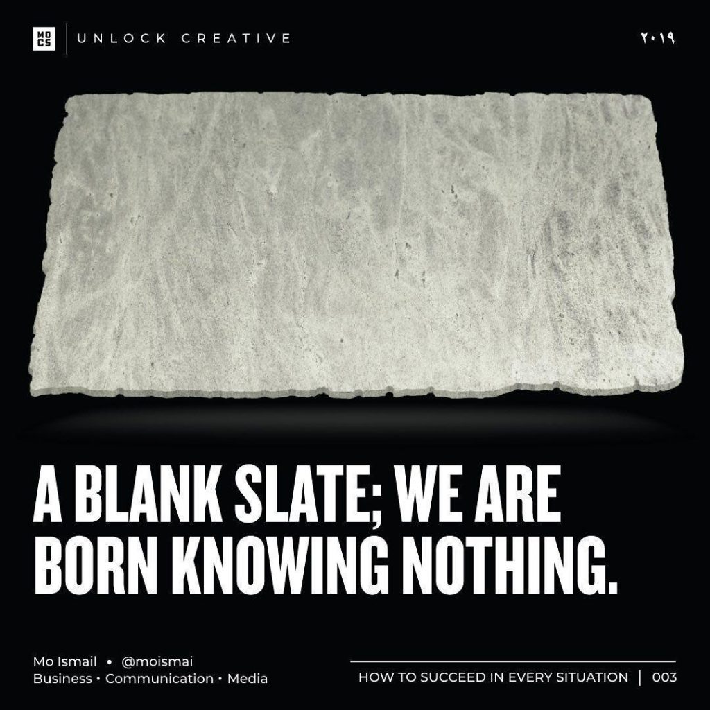A blank slate; we are born knowing nothing