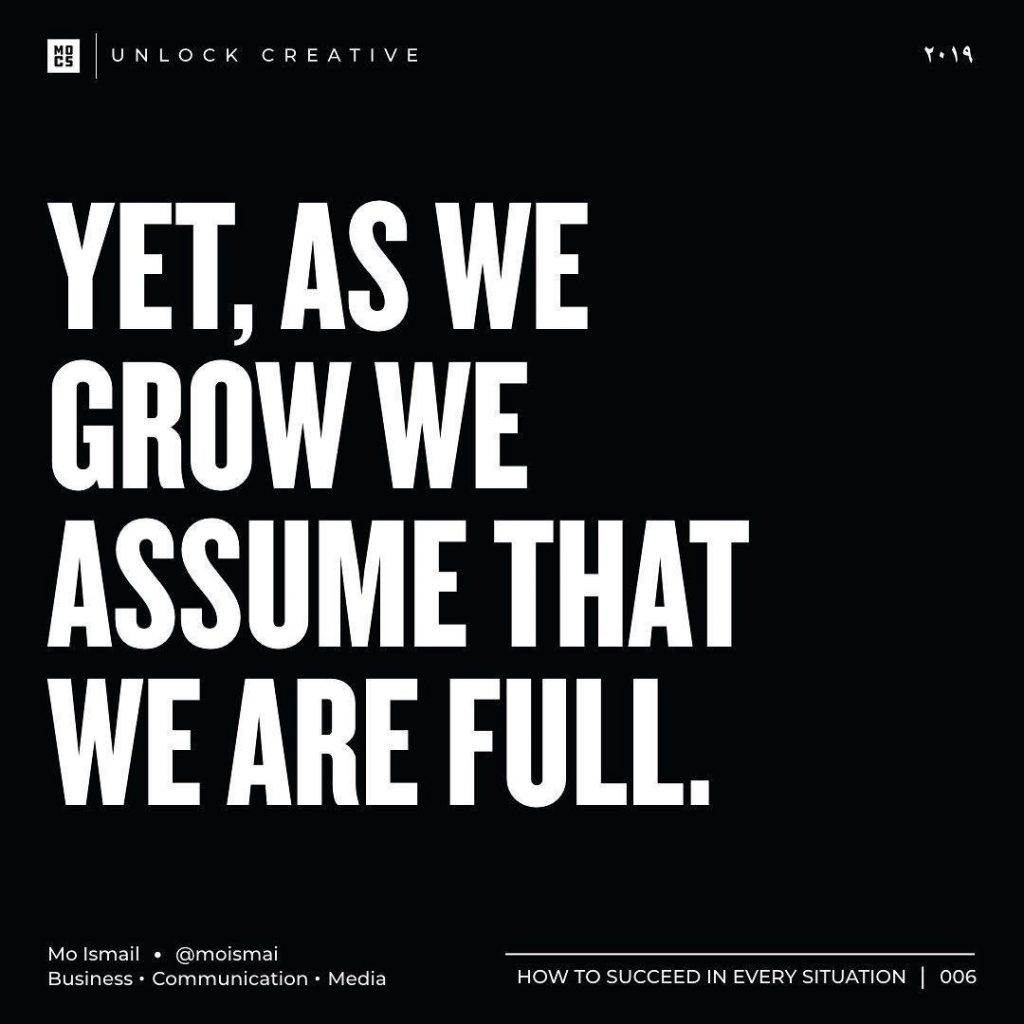 Yet, as we grow we assume that we are full