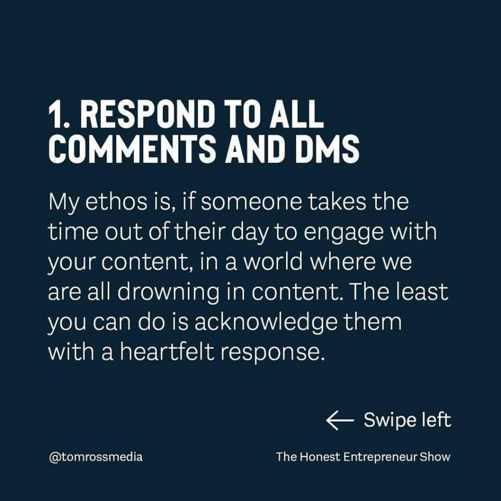 RESPOND TO ALL COMMENTS AND DMS  My ethos is, if someone takes the time out of their day to engage with your content, in a world where we are all drowning in content. The least you can do is acknowledge them with a heartfelt response.