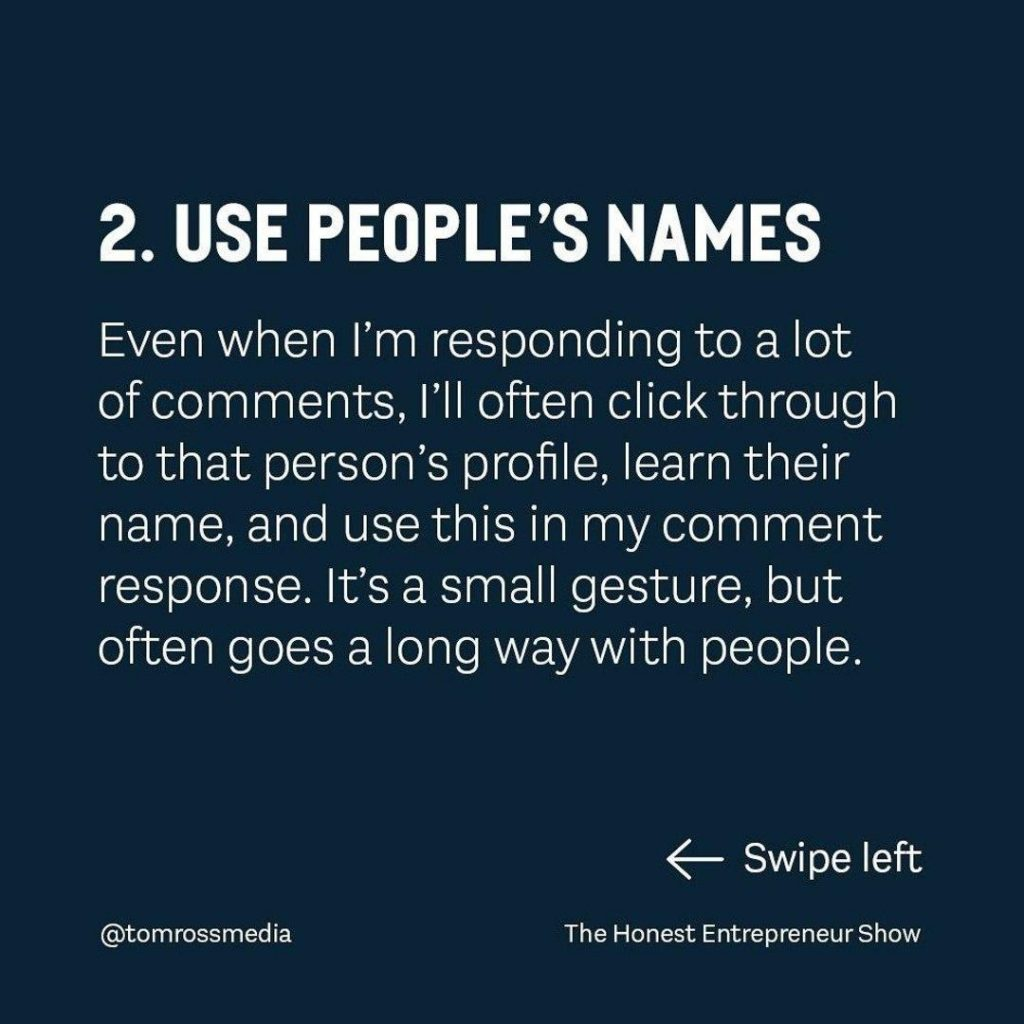 USE PEOPLE'S NAMES  Even when i'm responding to a lot of comments, I'll often click through to that person's profile, learn their name, and use this in my comment response. lt's a small gesture, but often goes a long way with people.