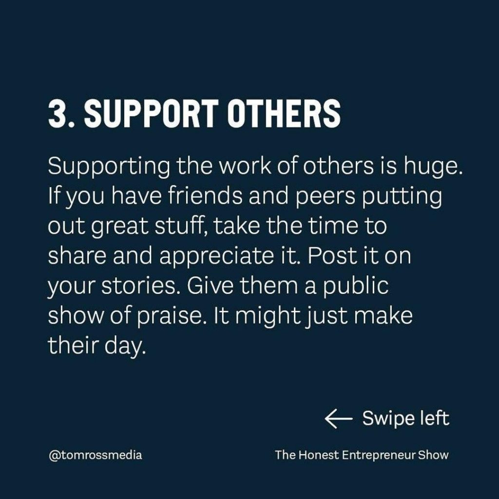 SUPPORT OTHERS  Supporting the work of others is huge lf you have friends and peers putting out great stuff, take the time to share and appreciate it. Post it on your stories. Give them a public show of praise. lt might just make their day.