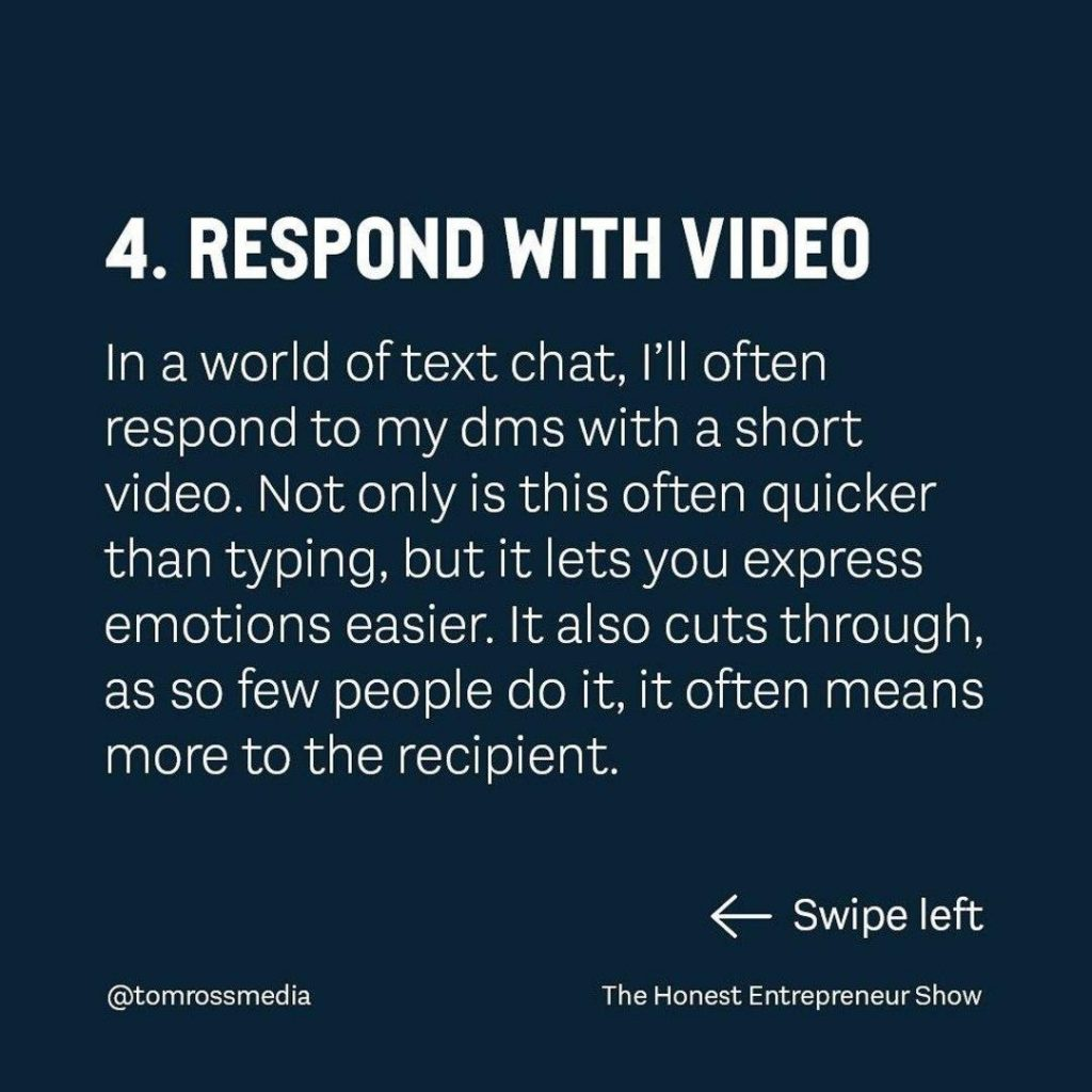 RESPOND WITH VIDEO  In a world of text chat, I'll often respond to my dms with a short video. Not only is this often quicker than typing, but it lets you express emotions easier. It also cuts through, as so few people do it, it often means more to the recipient.