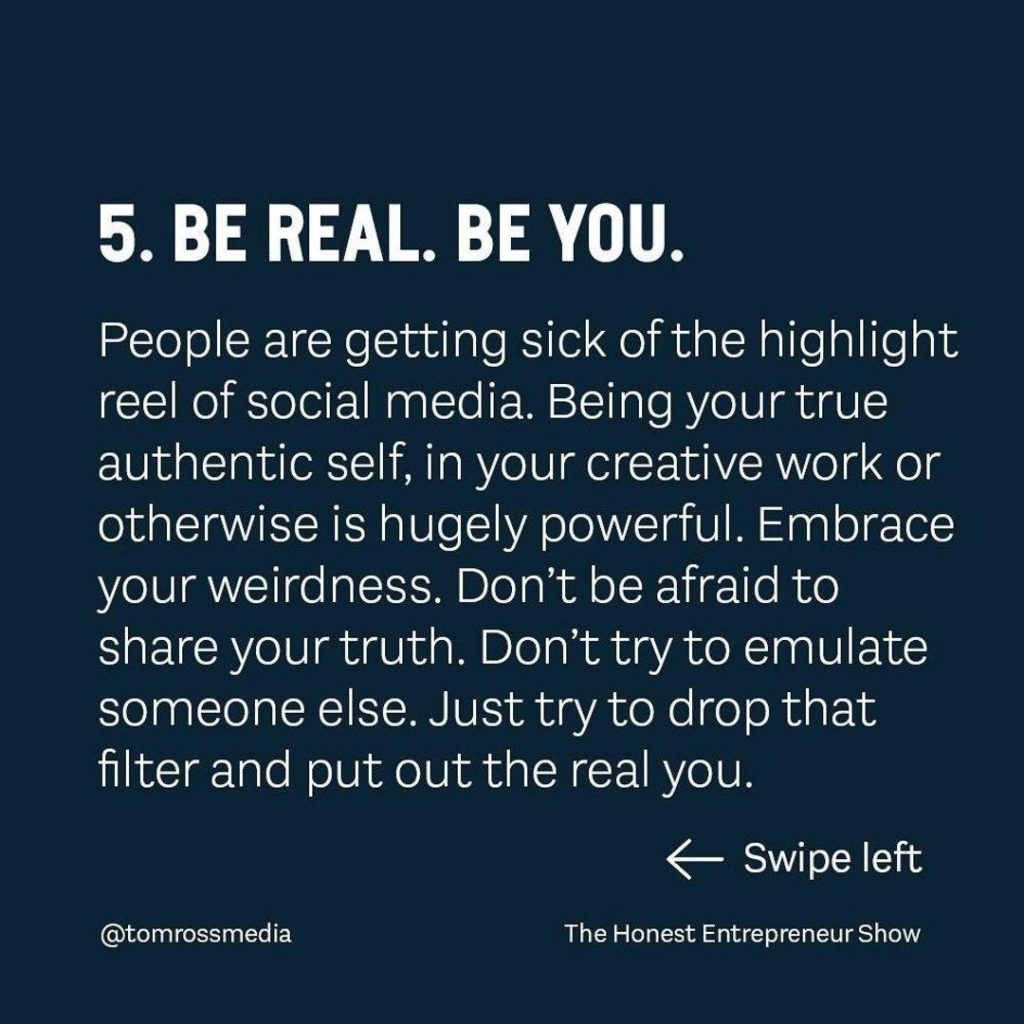 BE REAL. BE YOU  People are getting sick of the highlight reel of social media. Being your true authentic self, in your creative work or otherwise is hugely powerful. Embrace your weirdness. Don't be afraid to share your truth. Don't try to emulate someone else. Just try to drop that filter and put out the real you.