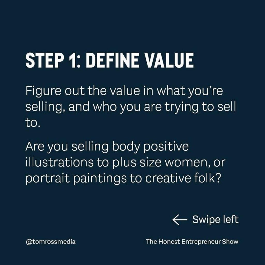 STEP 1: DEFINE VALUE  Figure out the value in what you're selling, and who you are trying to sell to.  Are you selling body positive illustrations to plus size women, or portrait paintings to creative folk?