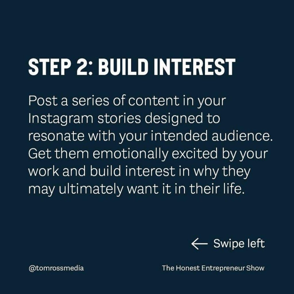 STEP 2: BUILD INTEREST  Post a series of content in your Instagram stories designed to resonate with your intended audience. Get them emotionally excited by your work and build interest in why they may ultimately want it in their life.