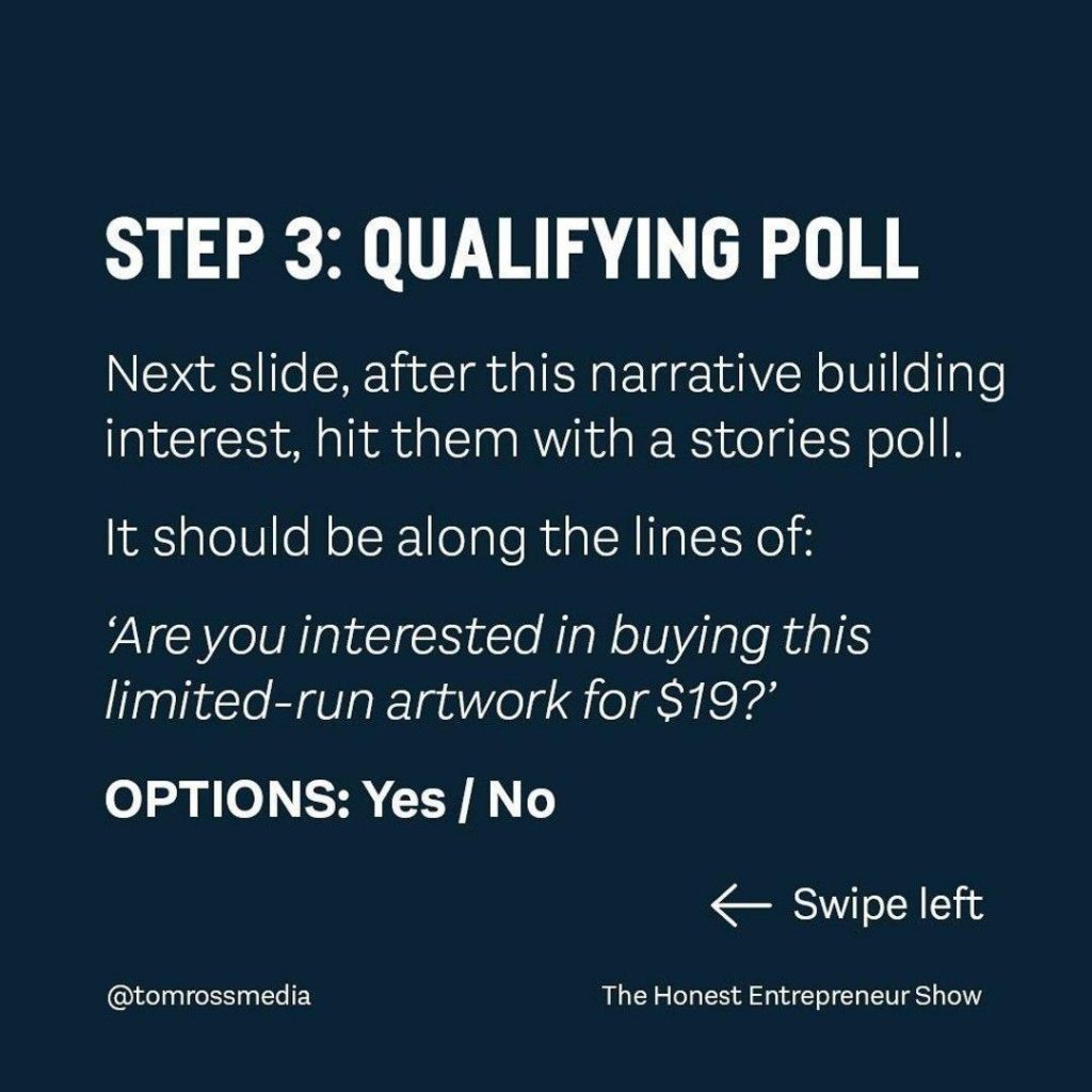 STEP 3: QUALIFYING POLL  Next slide, after this narrative building interest, hit them with a stories poll.  It should be along the lines of: Are you interested in buying this limited-run artwork for $197 OPTIONS: Yes / No