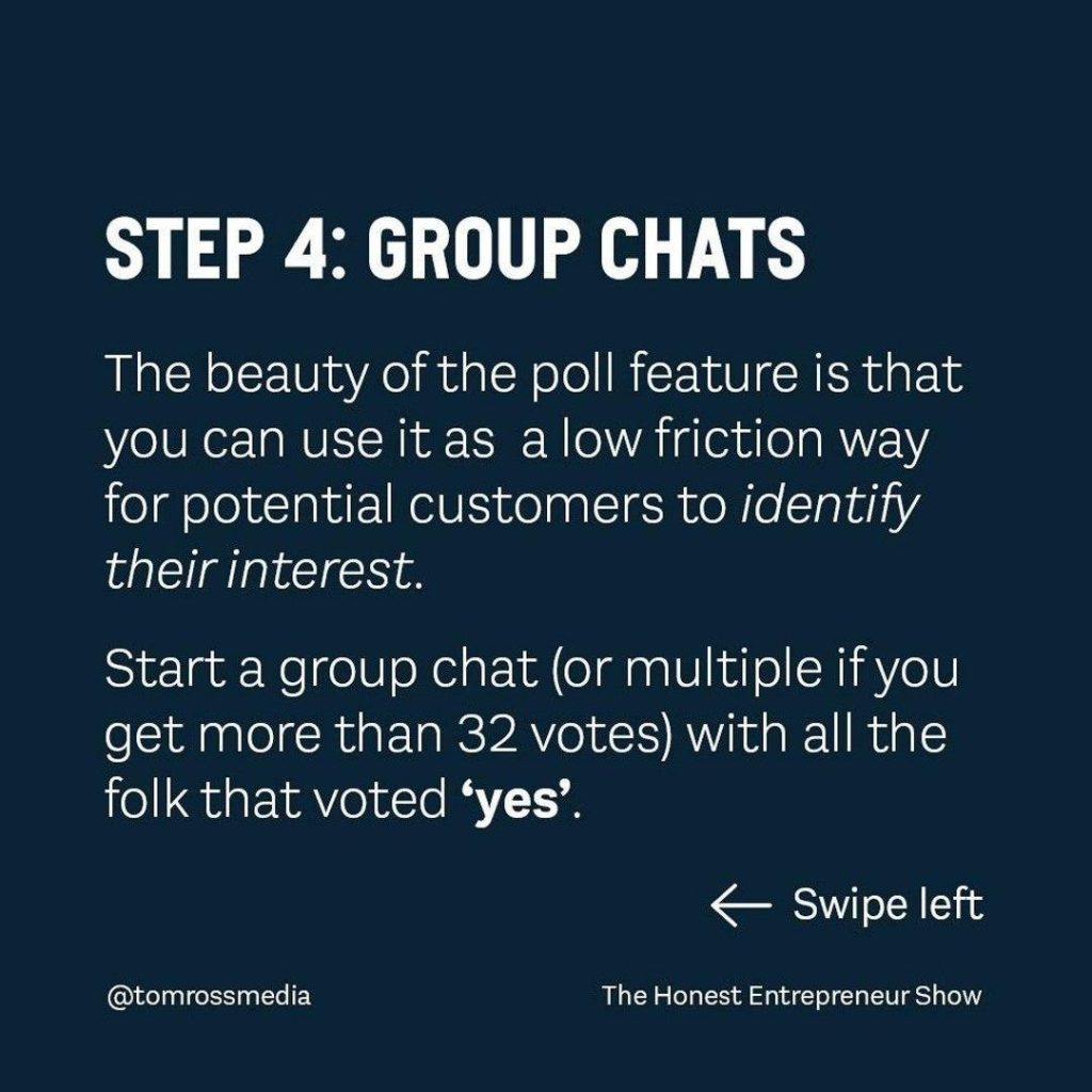 STEP 4: GROUP CHATS  The beauty of the poll feature is that you can use it as a low friction way for potential customers to identify their interest.  Start a group chat (or multiple if you get more than 32 votes) with all the folk that voted 'yes'.