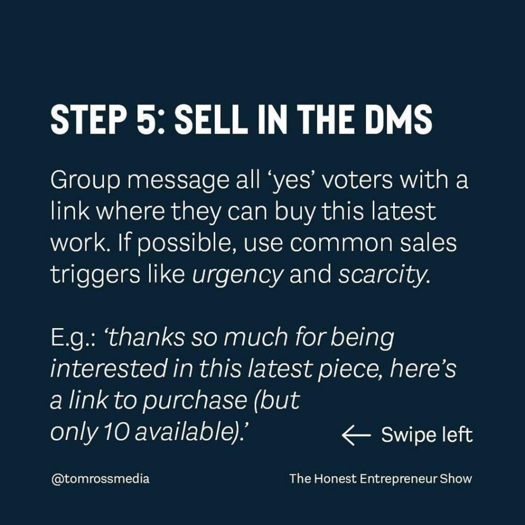 STEP 5: SELL IN THE DMS  Group message all 'yes' voters with a link where they can buy this latest work. If possible, use common sales triggers like urgency and scarcity.  E.g.: `thanks so much for being interested in this latest piece, here's a link to purchase (but only 10 available).'