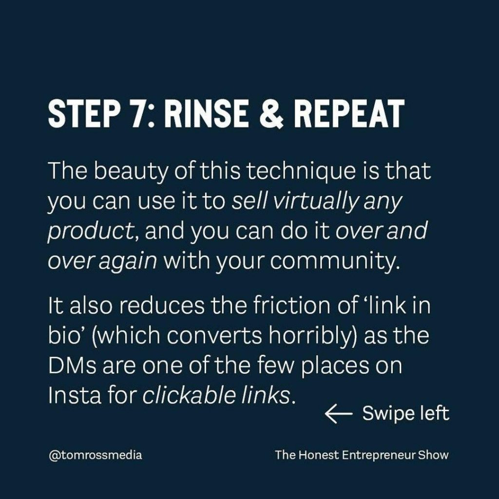 STEP 7: RINSE 84 REPEAT  The beauty of this technique is that you can use it to sell virtually any product, and you can do it over and over again with your community. It also reduces the friction of `link in bio' (which converts horribly) as the DMs are one of the few places on Insta for clickable links.