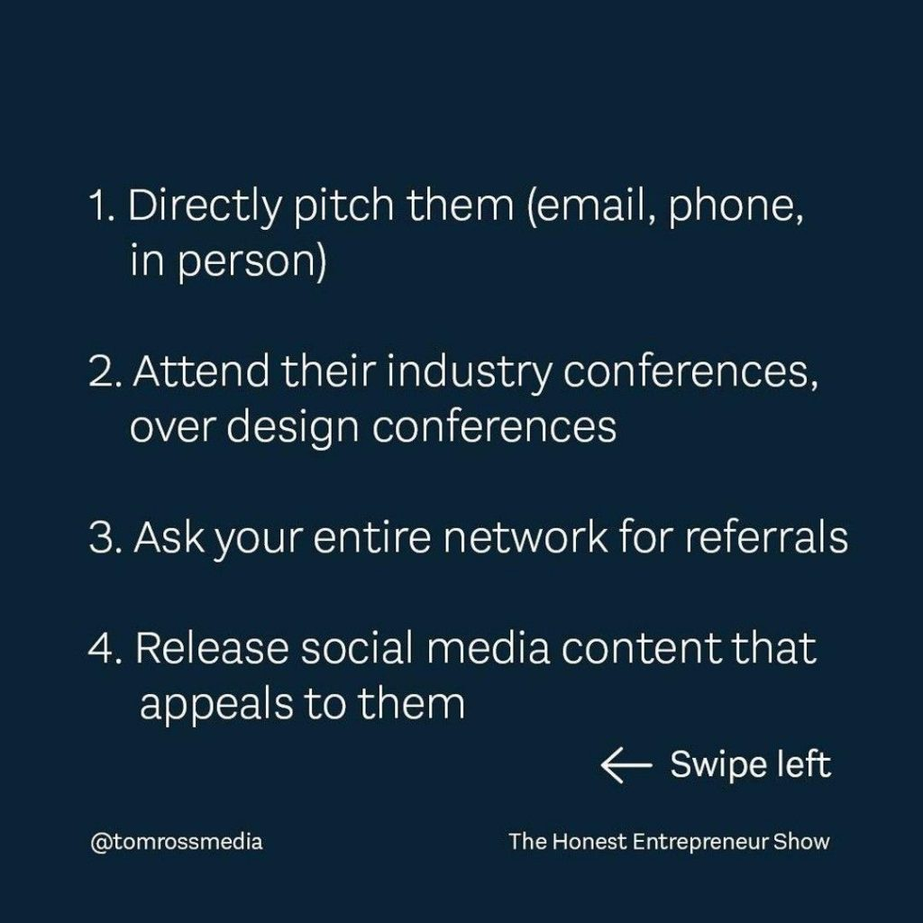 1. Directly pitch them (email, phone, in person) 2. Attend their industry conferences over design conferences 3. Ask your entire network for referrals 4. Release social media contentthat appeals to them