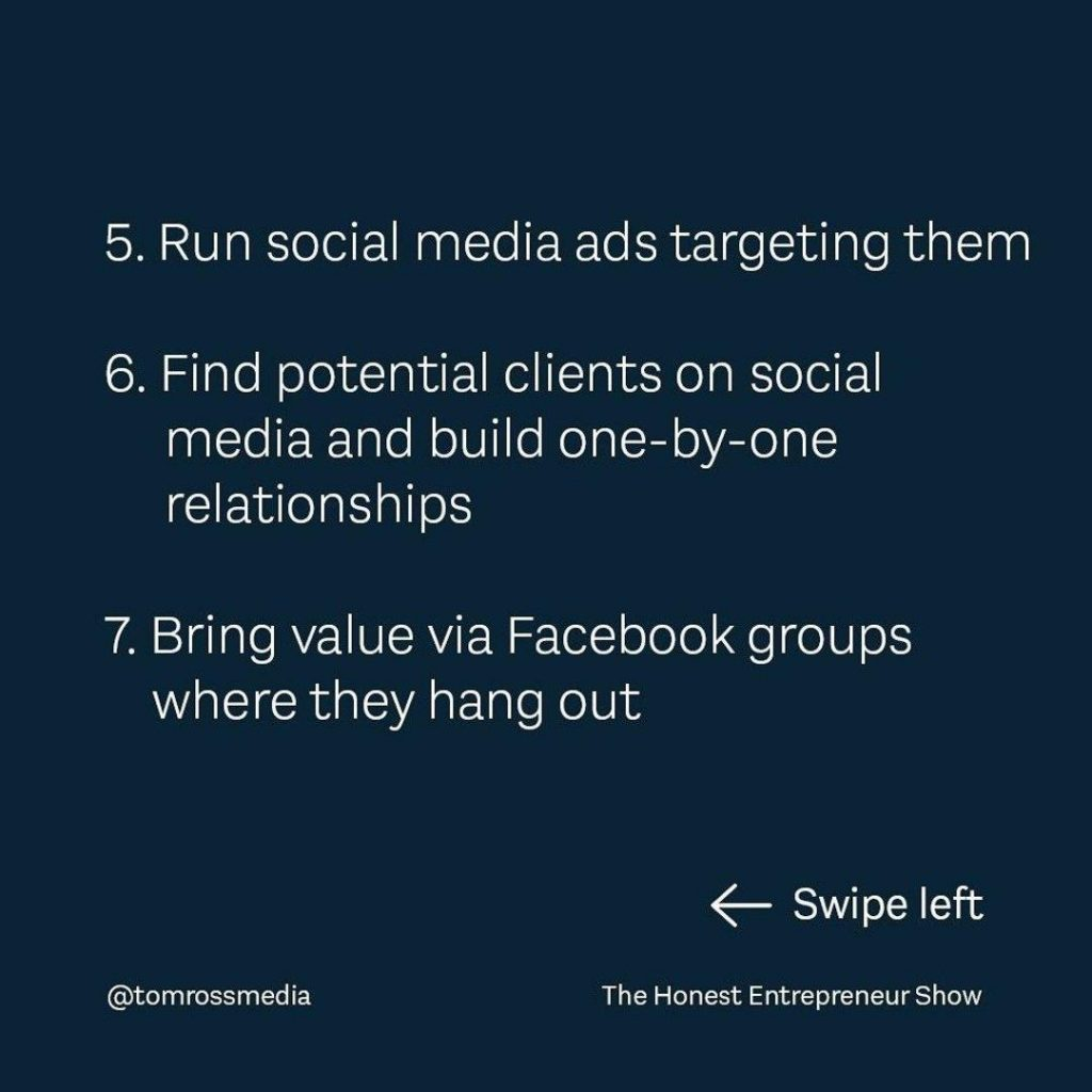 5. Run social media ads targeting them 6. Find potential clients on social media and Suild one-by-one relationships 7. Bring value via Facebook groups where they hang out