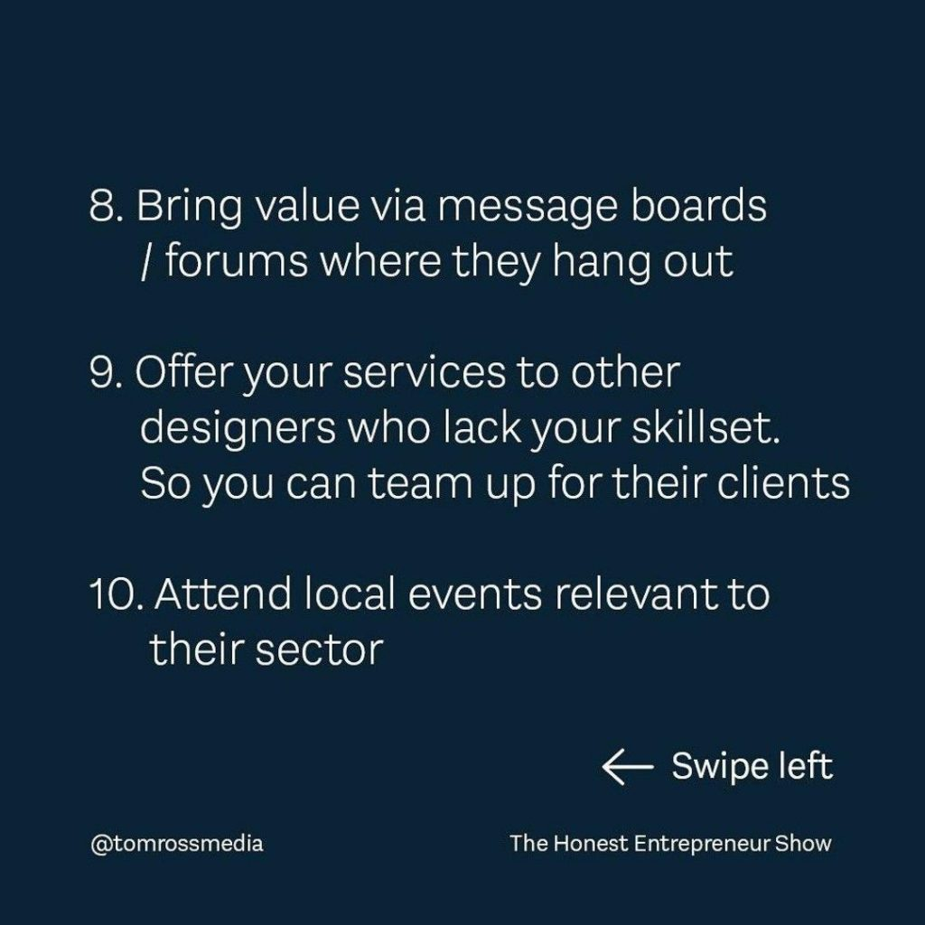 8. Bring value via message boards l forums where they hang out 9. Offeryour services to other designers who lack your skillset, So you can team up fortheir clients 10. Attend local events relevant to their sector