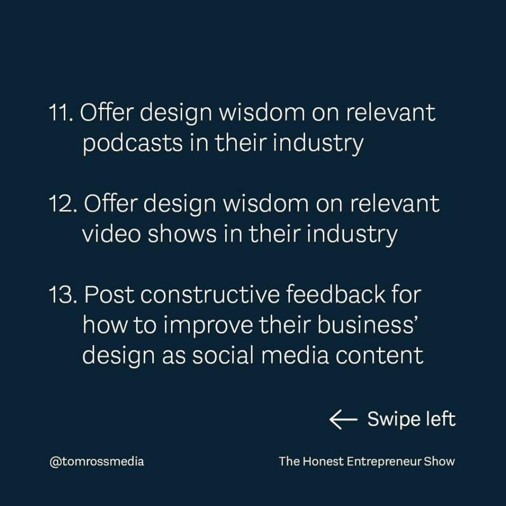 11 Offer design wisdom on relevant podcasts in their indust 12 Offer design wisdom on relevant video shows in their industry 13 Post constructive feedback for how to improve their business' design as social media content