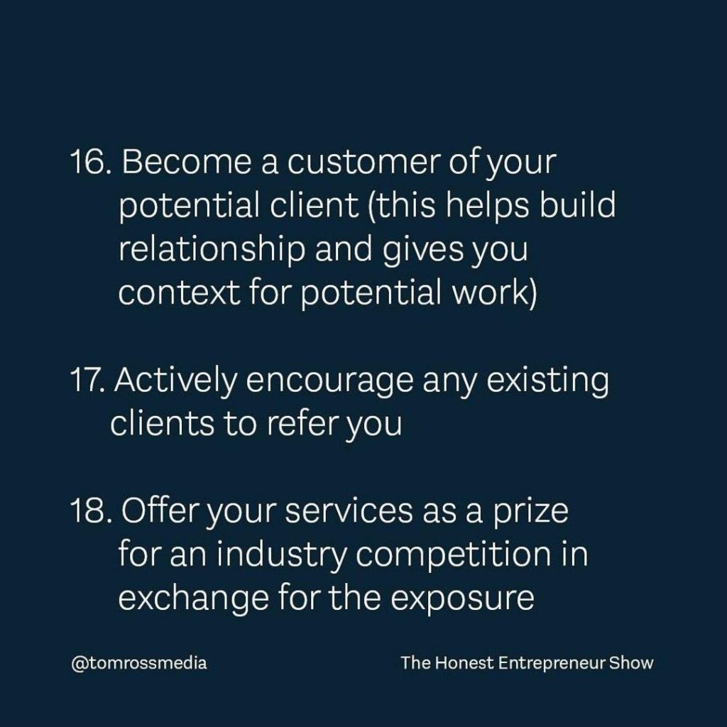 16. Become a customer of your potential client(this helps build relationship and gives you  context for potential work) 17. Actively encourage any existing clients to refer you  18. Offer your services as a prize for an industry competition in exchange for the exposure